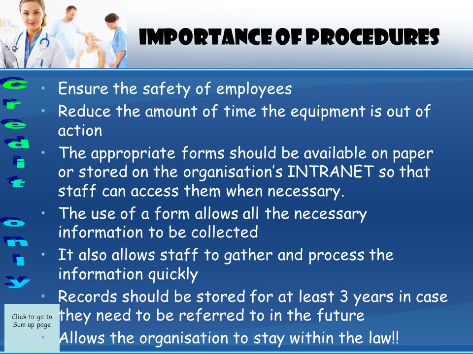 Click to go to Sum up page IMPORTANCE OF PROCEDURES Ensure the safety of employees Reduce the amount of time the equipment is out of action The appropriate forms should be available on paper or stored on the organisation's INTRANET so that staff can access them when necessary.