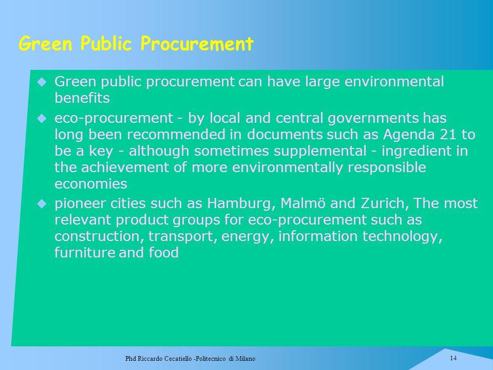 Phd Riccardo Cecatiello -Politecnico di Milano 14 Green Public Procurement  Green public procurement can have large environmental benefits  eco-proc