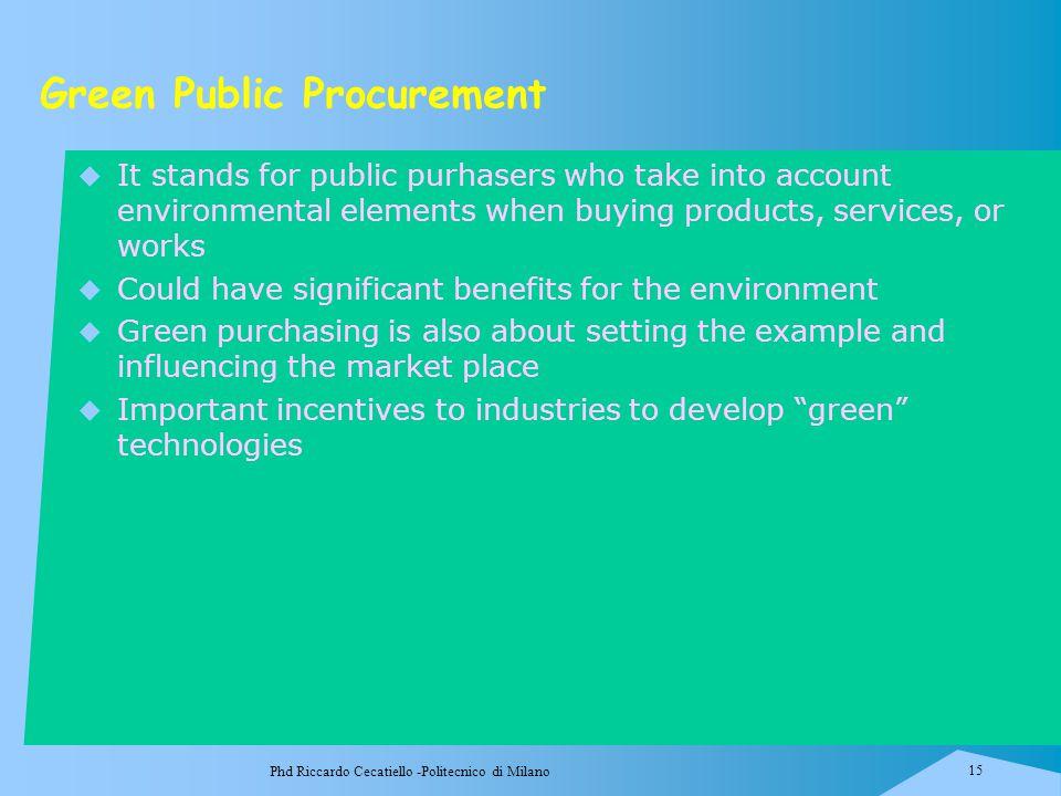 Phd Riccardo Cecatiello -Politecnico di Milano 15 Green Public Procurement  It stands for public purhasers who take into account environmental elemen