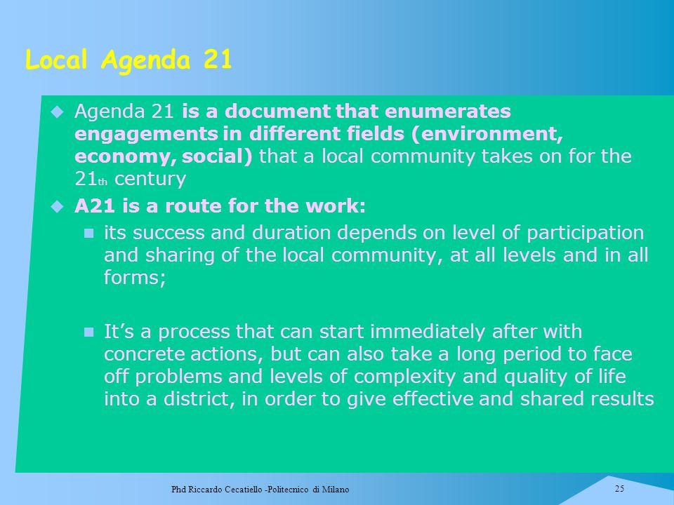 Phd Riccardo Cecatiello -Politecnico di Milano 25 Local Agenda 21  Agenda 21 is a document that enumerates engagements in different fields (environme