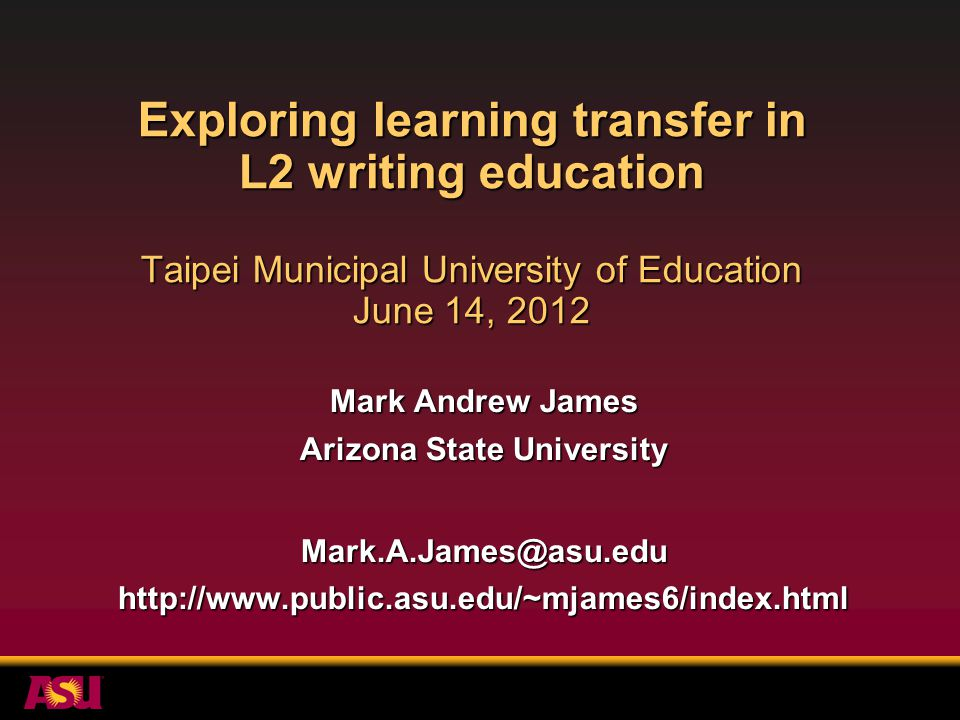 Exploring learning transfer in L2 writing education Taipei Municipal University of Education June 14, 2012 Mark Andrew James Arizona State University Mark.A.James@asu.eduhttp://www.public.asu.edu/~mjames6/index.html