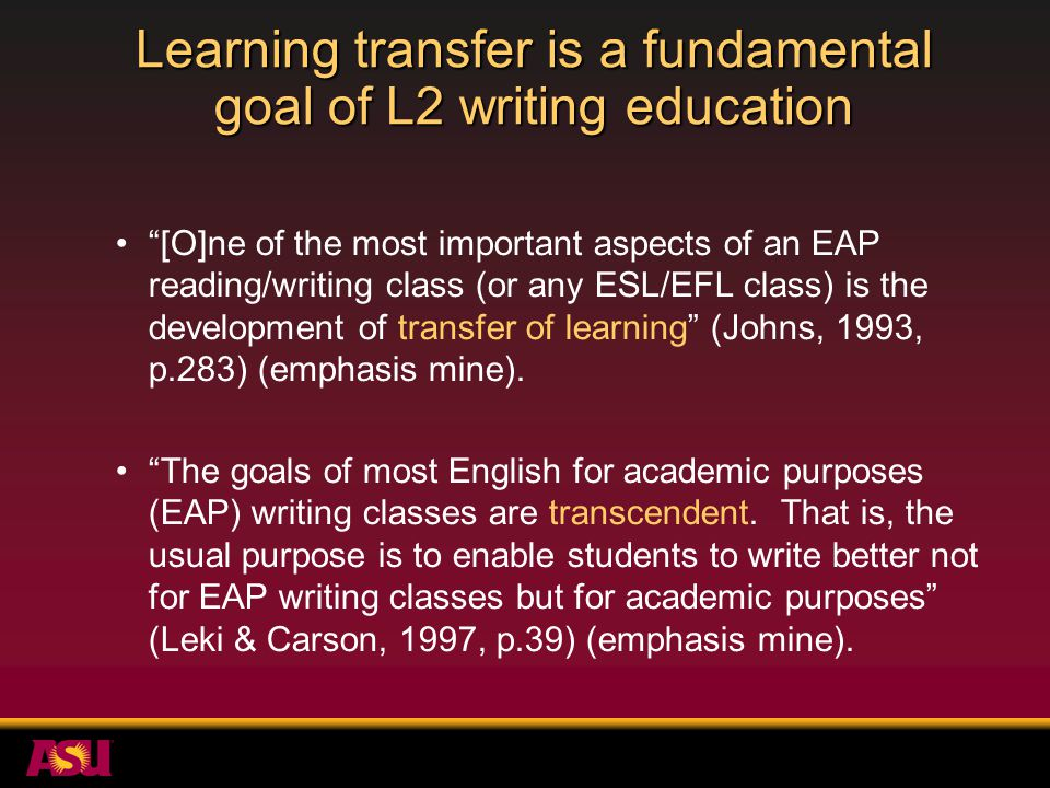 Learning transfer is a fundamental goal of L2 writing education [O]ne of the most important aspects of an EAP reading/writing class (or any ESL/EFL class) is the development of transfer of learning (Johns, 1993, p.283) (emphasis mine).