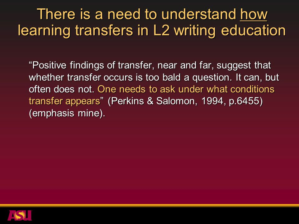 There is a need to understand how learning transfers in L2 writing education Positive findings of transfer, near and far, suggest that whether transfer occurs is too bald a question.