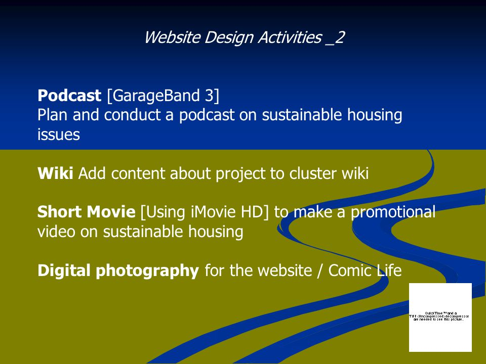 Website Design Activities _2 Podcast [GarageBand 3] Plan and conduct a podcast on sustainable housing issues Wiki Add content about project to cluster wiki Short Movie [Using iMovie HD] to make a promotional video on sustainable housing Digital photography for the website / Comic Life