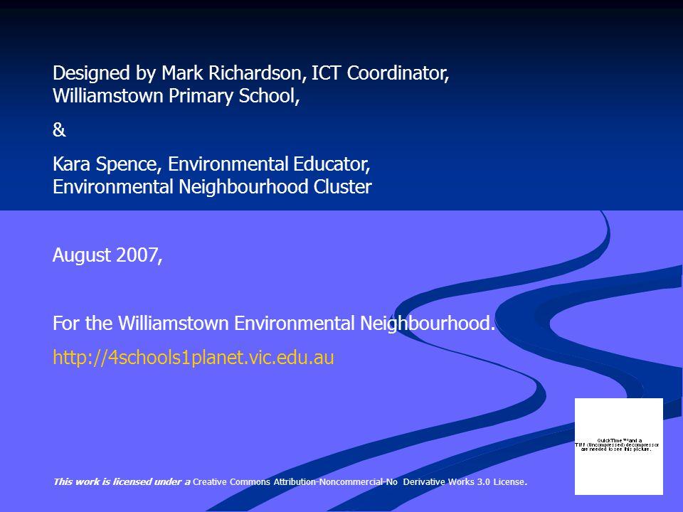 Designed by Mark Richardson, ICT Coordinator, Williamstown Primary School, & Kara Spence, Environmental Educator, Environmental Neighbourhood Cluster August 2007, For the Williamstown Environmental Neighbourhood.