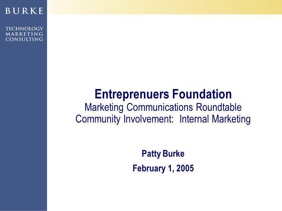 ©2004, Patty Burke, Liz Arrington Entreprenuers Foundation Marketing Communications Roundtable Community Involvement: Internal Marketing Patty Burke February 1, 2005
