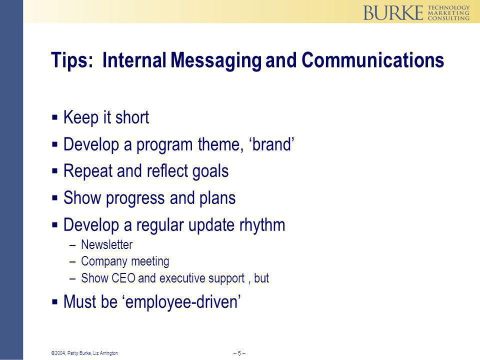 – 5 – ©2004, Patty Burke, Liz Arrington Tips: Internal Messaging and Communications  Keep it short  Develop a program theme, 'brand'  Repeat and re