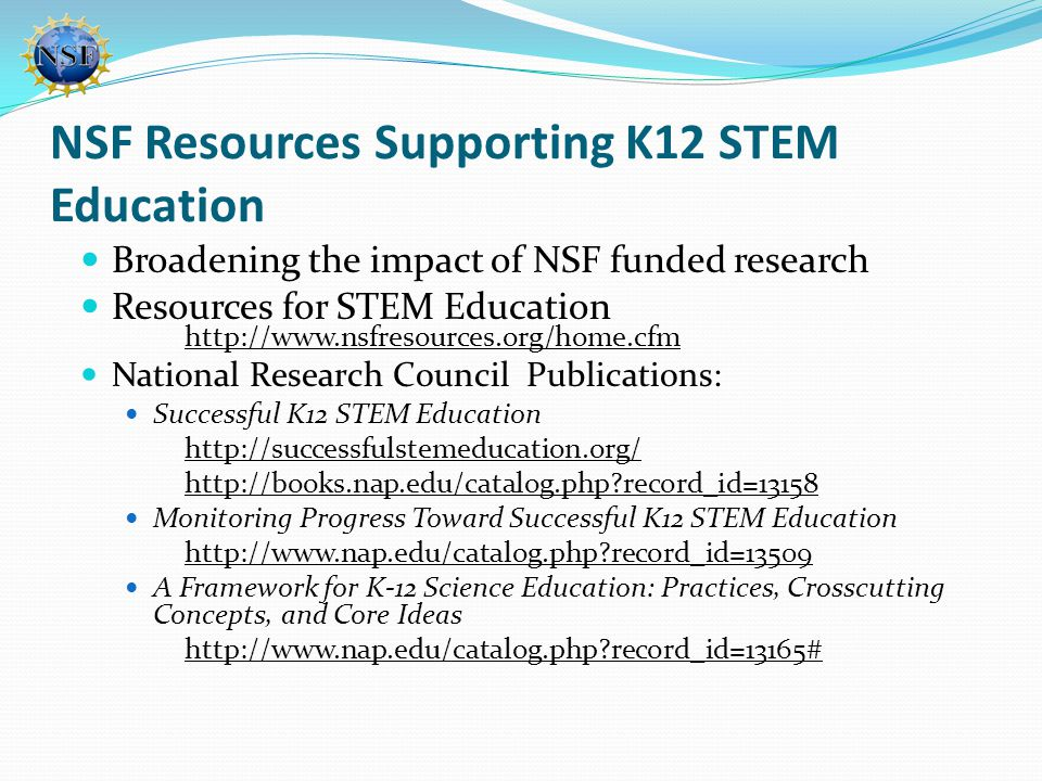 NSF Resources Supporting K12 STEM Education Broadening the impact of NSF funded research Resources for STEM Education http://www.nsfresources.org/home