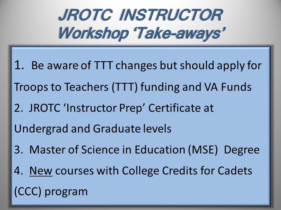 1. Be aware of TTT changes but should apply for Troops to Teachers (TTT) funding and VA Funds 2.