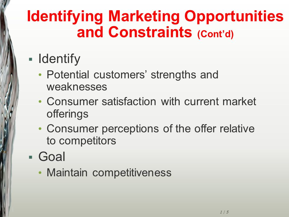 1 | 5 Identifying Marketing Opportunities and Constraints (Cont'd)  Identify Potential customers' strengths and weaknesses Consumer satisfaction with current market offerings Consumer perceptions of the offer relative to competitors  Goal Maintain competitiveness