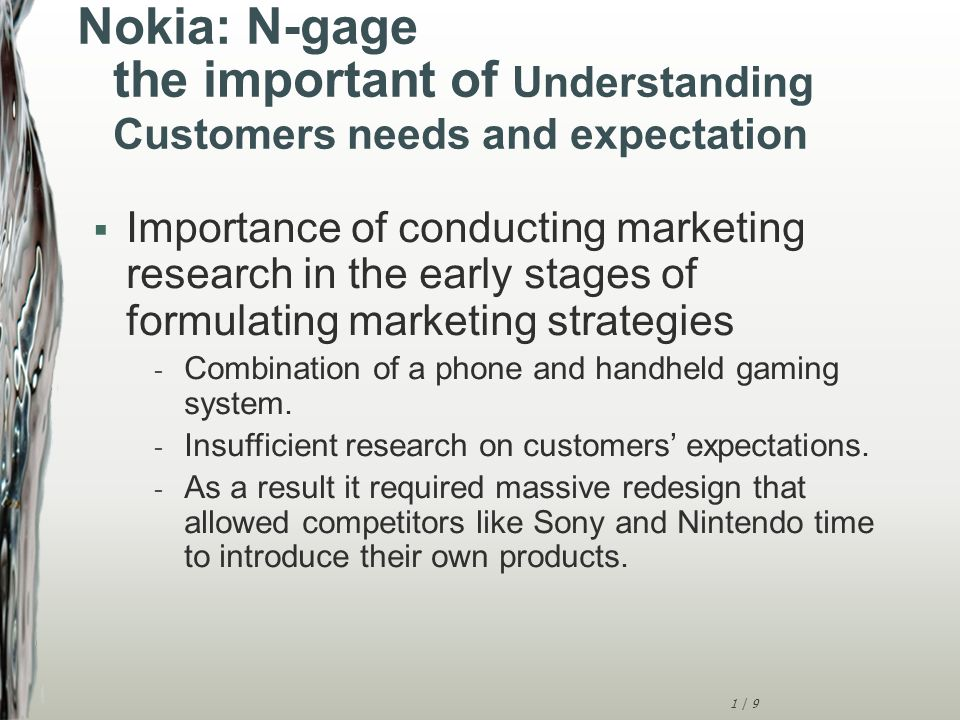 1 | 9 Nokia: N-gage the important of Understanding Customers needs and expectation  Importance of conducting marketing research in the early stages of formulating marketing strategies - Combination of a phone and handheld gaming system.