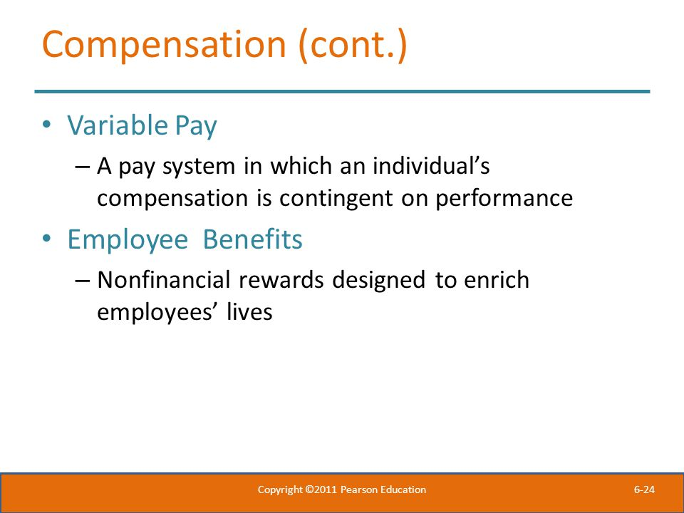 6-24 Compensation (cont.) Variable Pay – A pay system in which an individual's compensation is contingent on performance Employee Benefits – Nonfinanc