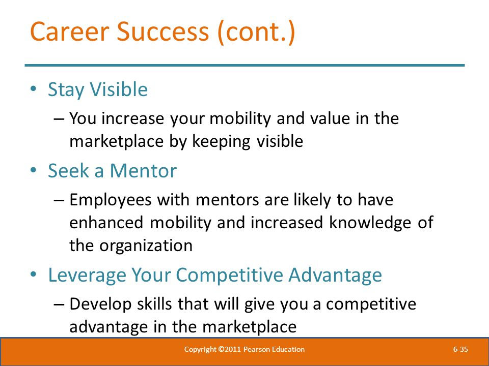 6-35 Career Success (cont.) Stay Visible – You increase your mobility and value in the marketplace by keeping visible Seek a Mentor – Employees with m