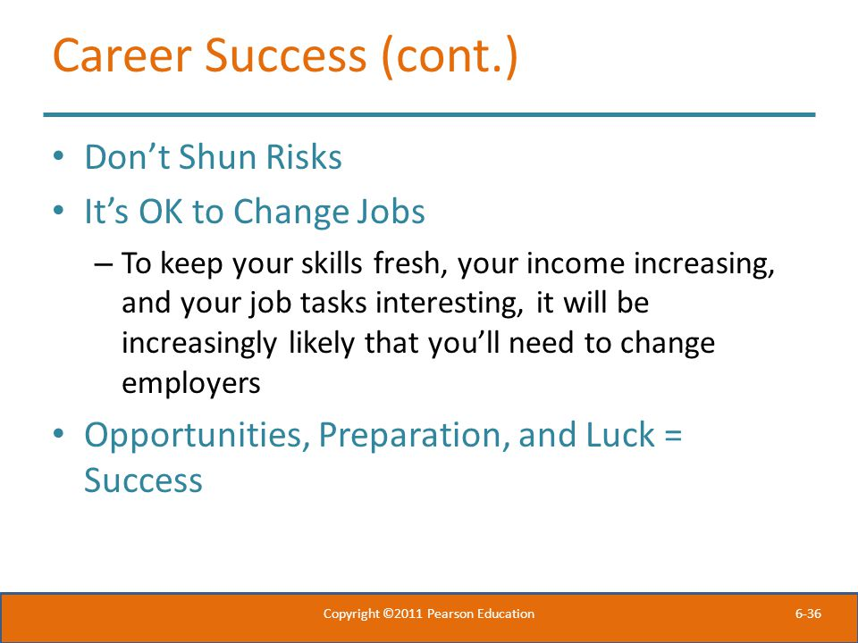 6-36 Career Success (cont.) Don't Shun Risks It's OK to Change Jobs – To keep your skills fresh, your income increasing, and your job tasks interestin