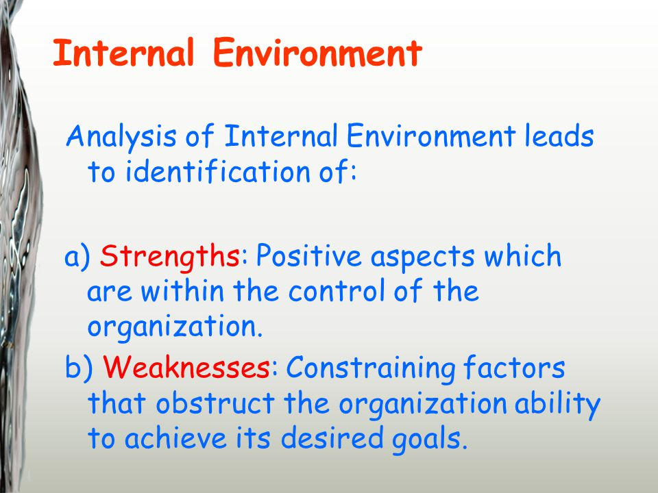 Internal Environment Analysis of Internal Environment leads to identification of: a) Strengths: Positive aspects which are within the control of the organization.