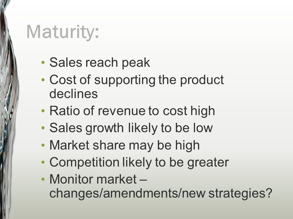 Maturity: Sales reach peak Cost of supporting the product declines Ratio of revenue to cost high Sales growth likely to be low Market share may be hig