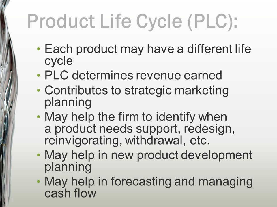 Each product may have a different life cycle PLC determines revenue earned Contributes to strategic marketing planning May help the firm to identify w