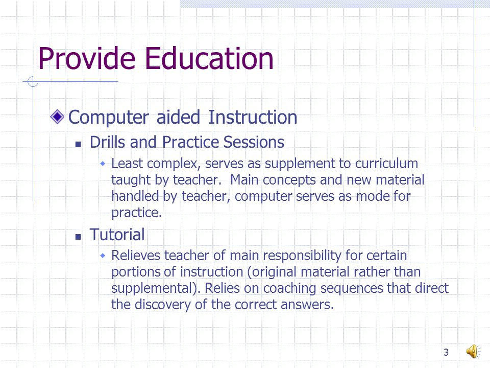 Provide Education Computer aided Instruction Drills and Practice Sessions  Least complex, serves as supplement to curriculum taught by teacher.