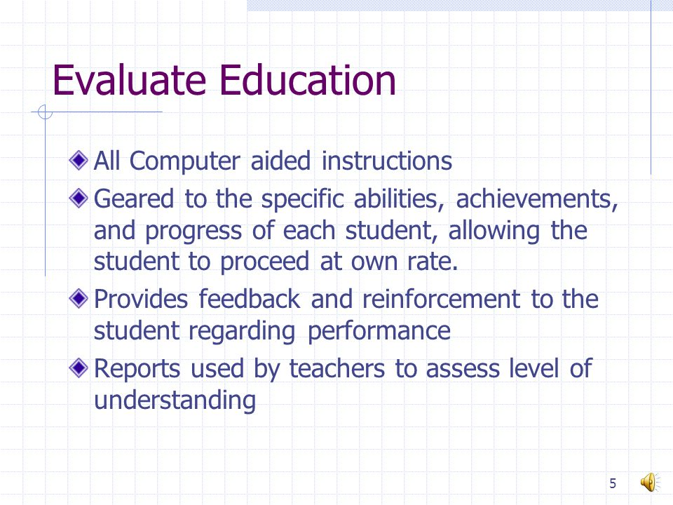 Evaluate Education All Computer aided instructions Geared to the specific abilities, achievements, and progress of each student, allowing the student to proceed at own rate.