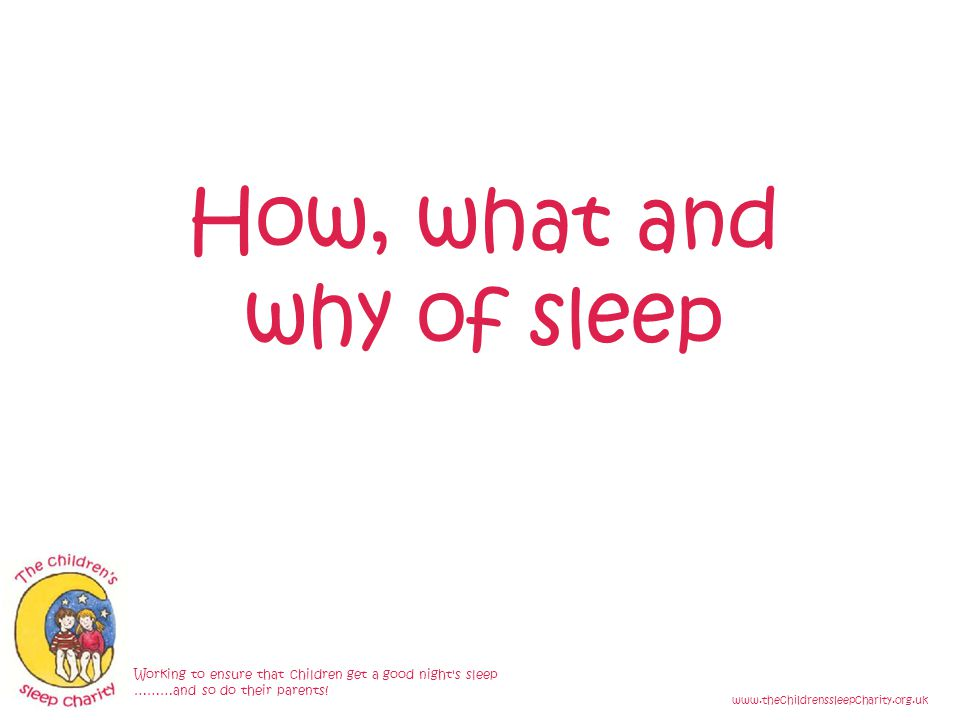 How, what and why of sleep Working to ensure that children get a good night s sleep ………and so do their parents.