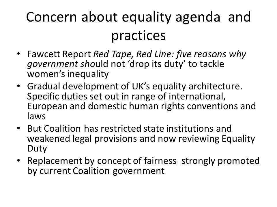 Concern about equality agenda and practices Fawcett Report Red Tape, Red Line: five reasons why government should not 'drop its duty' to tackle women's inequality Gradual development of UK's equality architecture.