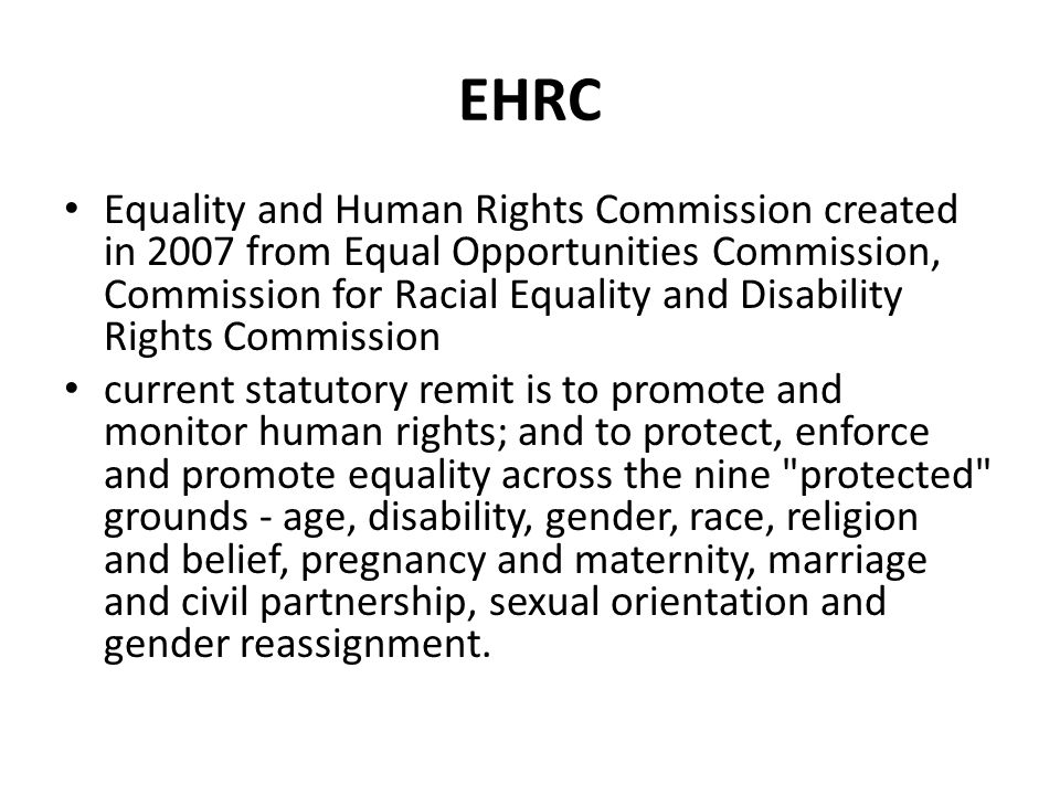 EHRC Equality and Human Rights Commission created in 2007 from Equal Opportunities Commission, Commission for Racial Equality and Disability Rights Commission current statutory remit is to promote and monitor human rights; and to protect, enforce and promote equality across the nine protected grounds - age, disability, gender, race, religion and belief, pregnancy and maternity, marriage and civil partnership, sexual orientation and gender reassignment.