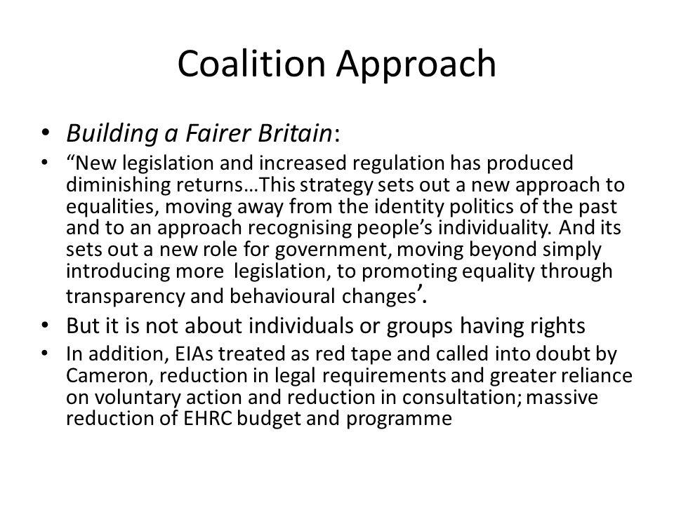 Coalition Approach Building a Fairer Britain: New legislation and increased regulation has produced diminishing returns…This strategy sets out a new approach to equalities, moving away from the identity politics of the past and to an approach recognising people's individuality.