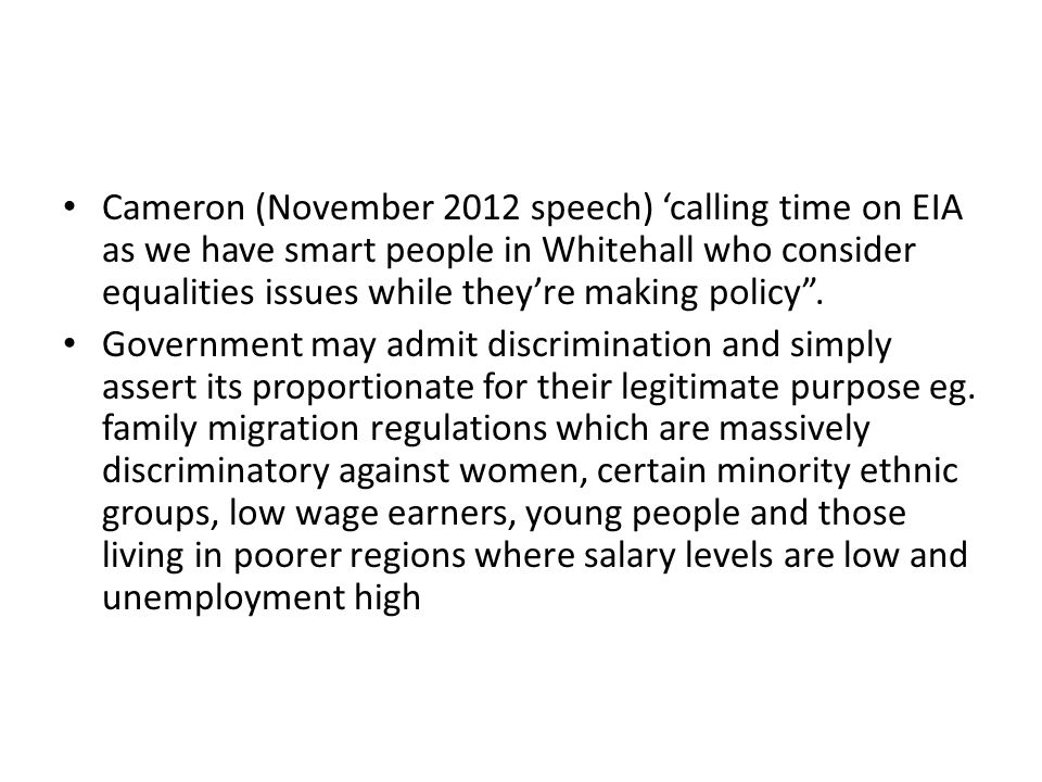 Cameron (November 2012 speech) 'calling time on EIA as we have smart people in Whitehall who consider equalities issues while they're making policy .