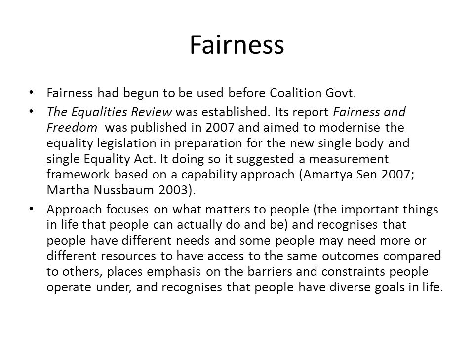 Fairness Fairness had begun to be used before Coalition Govt. The Equalities Review was established. Its report Fairness and Freedom was published in