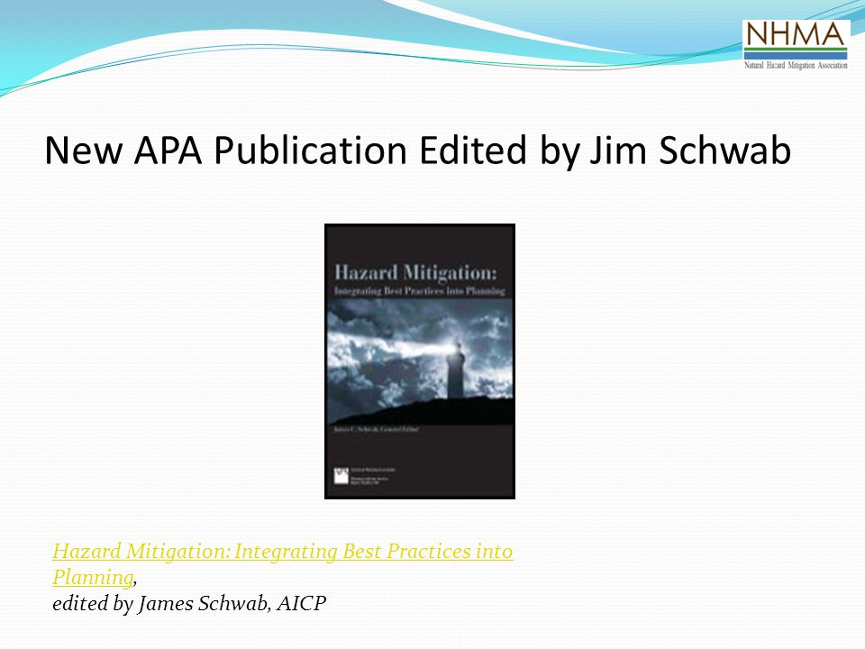 New APA Publication Edited by Jim Schwab Hazard Mitigation: Integrating Best Practices into PlanningHazard Mitigation: Integrating Best Practices into Planning, edited by James Schwab, AICP