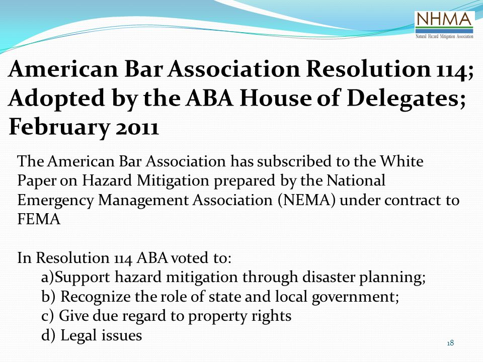 American Bar Association Resolution 114; Adopted by the ABA House of Delegates; February 2011 18 The American Bar Association has subscribed to the White Paper on Hazard Mitigation prepared by the National Emergency Management Association (NEMA) under contract to FEMA In Resolution 114 ABA voted to: a)Support hazard mitigation through disaster planning; b) Recognize the role of state and local government; c) Give due regard to property rights d) Legal issues