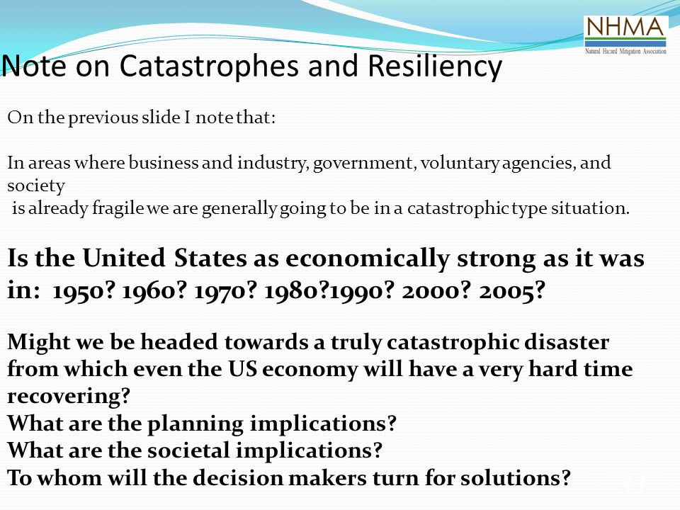 Note on Catastrophes and Resiliency 33 On the previous slide I note that: In areas where business and industry, government, voluntary agencies, and society is already fragile we are generally going to be in a catastrophic type situation.