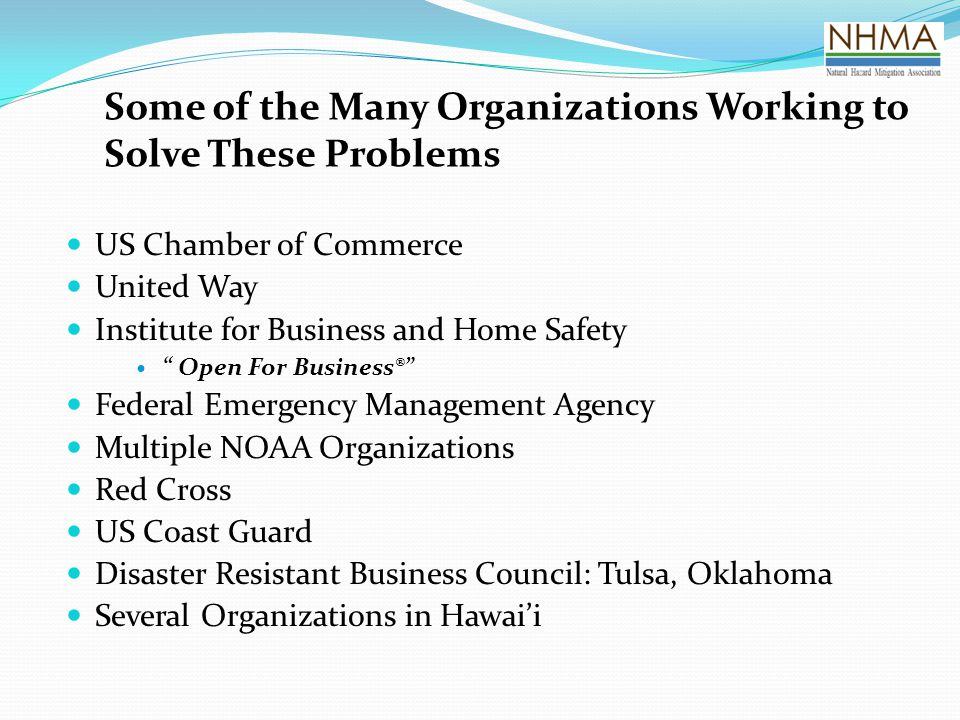 Some of the Many Organizations Working to Solve These Problems US Chamber of Commerce United Way Institute for Business and Home Safety Open For Business® Federal Emergency Management Agency Multiple NOAA Organizations Red Cross US Coast Guard Disaster Resistant Business Council: Tulsa, Oklahoma Several Organizations in Hawai'i