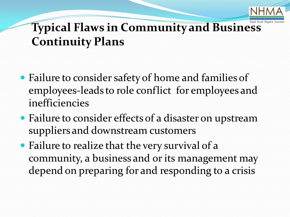 Typical Flaws in Community and Business Continuity Plans Failure to consider safety of home and families of employees-leads to role conflict for employees and inefficiencies Failure to consider effects of a disaster on upstream suppliers and downstream customers Failure to realize that the very survival of a community, a business and or its management may depend on preparing for and responding to a crisis