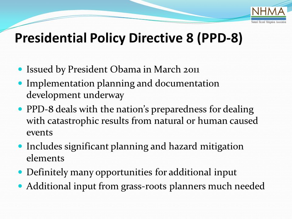 Presidential Policy Directive 8 (PPD-8) Issued by President Obama in March 2011 Implementation planning and documentation development underway PPD-8 deals with the nation's preparedness for dealing with catastrophic results from natural or human caused events Includes significant planning and hazard mitigation elements Definitely many opportunities for additional input Additional input from grass-roots planners much needed