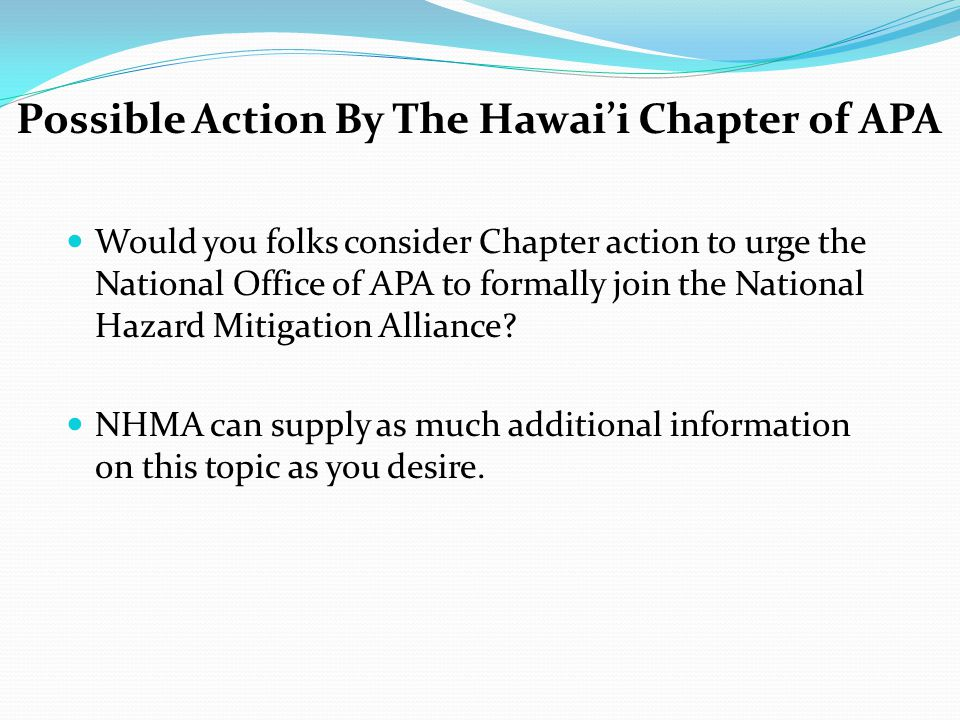 Possible Action By The Hawai'i Chapter of APA Would you folks consider Chapter action to urge the National Office of APA to formally join the National Hazard Mitigation Alliance.