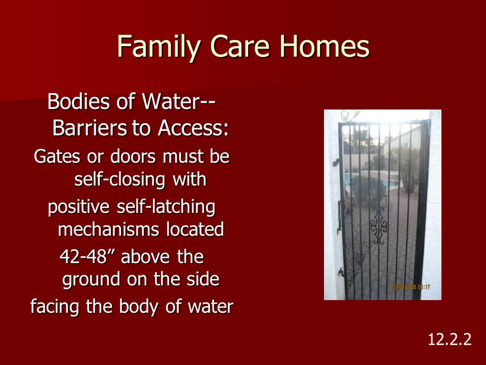 "Family Care Homes Bodies of Water-- Barriers to Access: Gates or doors must be self-closing with positive self-latching mechanisms located 42-48"" abov"