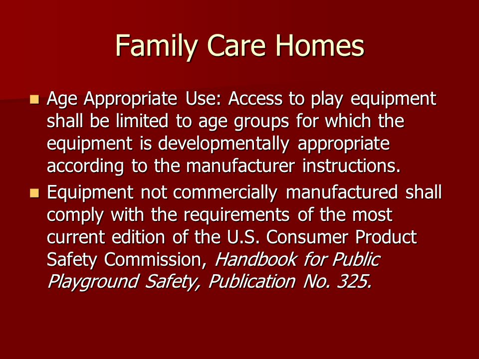 Family Care Homes Age Appropriate Use: Access to play equipment shall be limited to age groups for which the equipment is developmentally appropriate