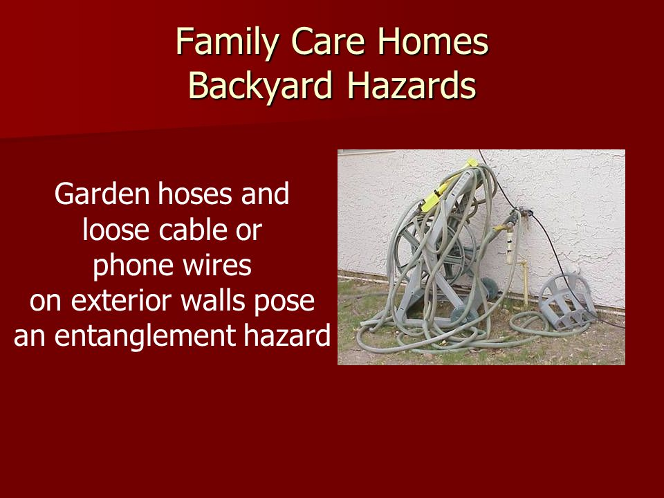 Family Care Homes Backyard Hazards Garden hoses and loose cable or phone wires on exterior walls pose an entanglement hazard