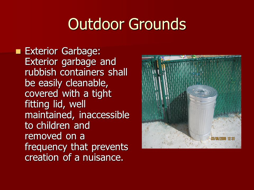 Outdoor Grounds Exterior Garbage: Exterior garbage and rubbish containers shall be easily cleanable, covered with a tight fitting lid, well maintained