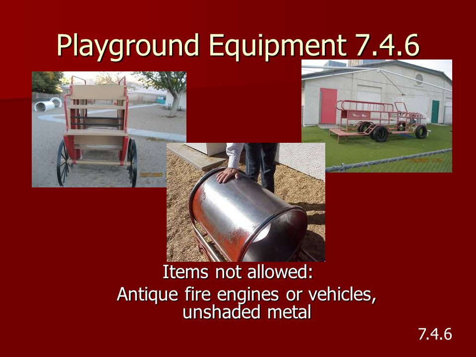 Playground Equipment 7.4.6 Items not allowed: Antique fire engines or vehicles, unshaded metal 7.4.6