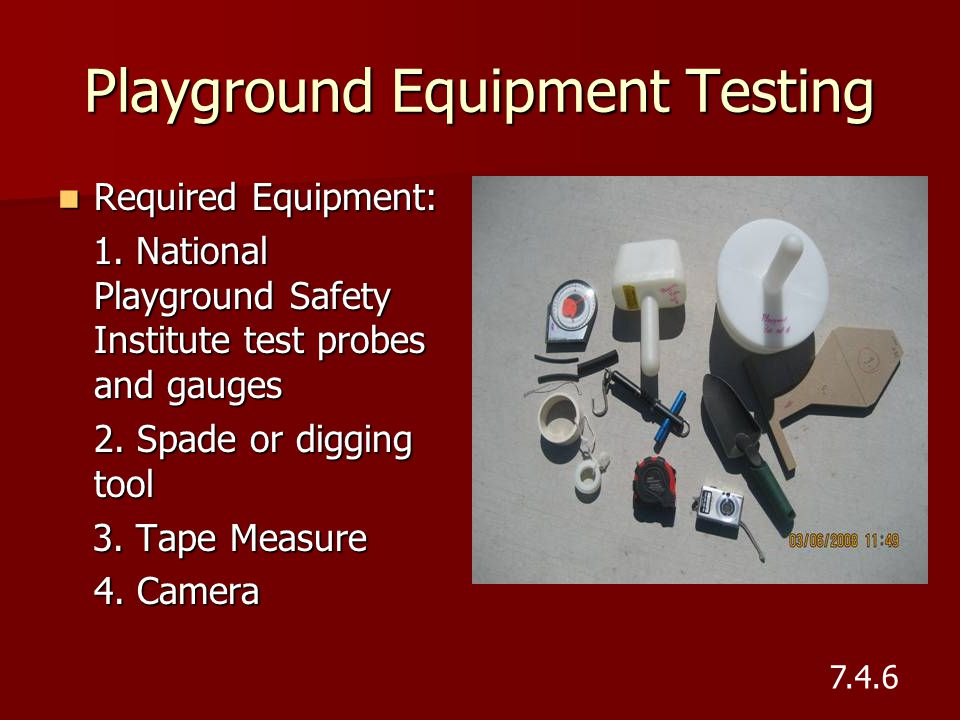 Playground Equipment Testing Required Equipment: Required Equipment: 1. National Playground Safety Institute test probes and gauges 1. National Playgr
