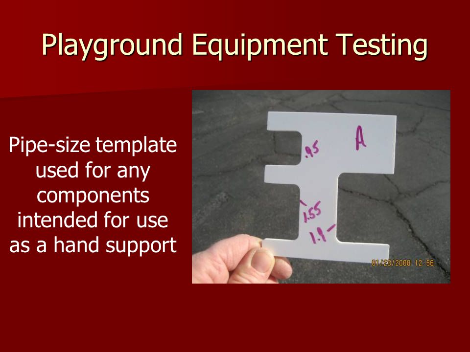 Playground Equipment Testing Pipe-size template used for any components intended for use as a hand support