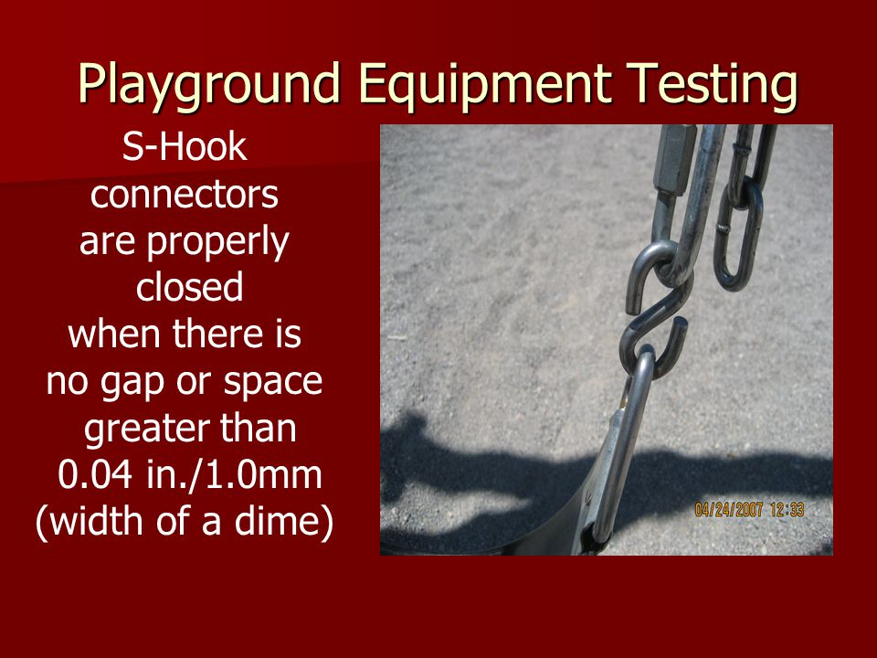 Playground Equipment Testing S-Hook connectors are properly closed when there is no gap or space greater than 0.04 in./1.0mm (width of a dime)
