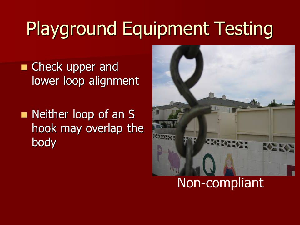 Playground Equipment Testing Check upper and lower loop alignment Check upper and lower loop alignment Neither loop of an S hook may overlap the body