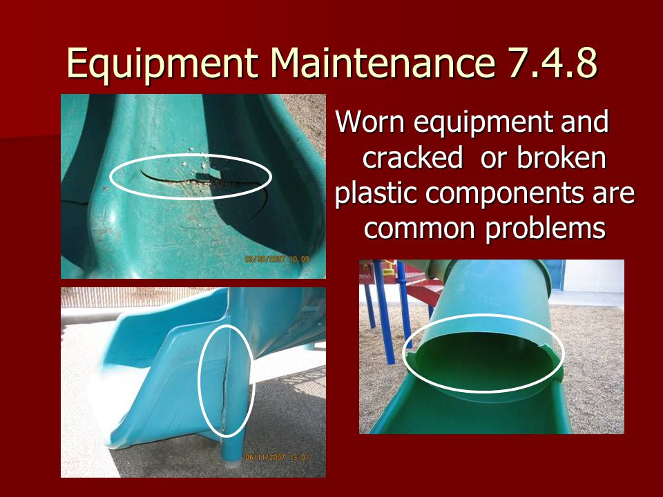Equipment Maintenance 7.4.8 Worn equipment and cracked or broken plastic components are common problems