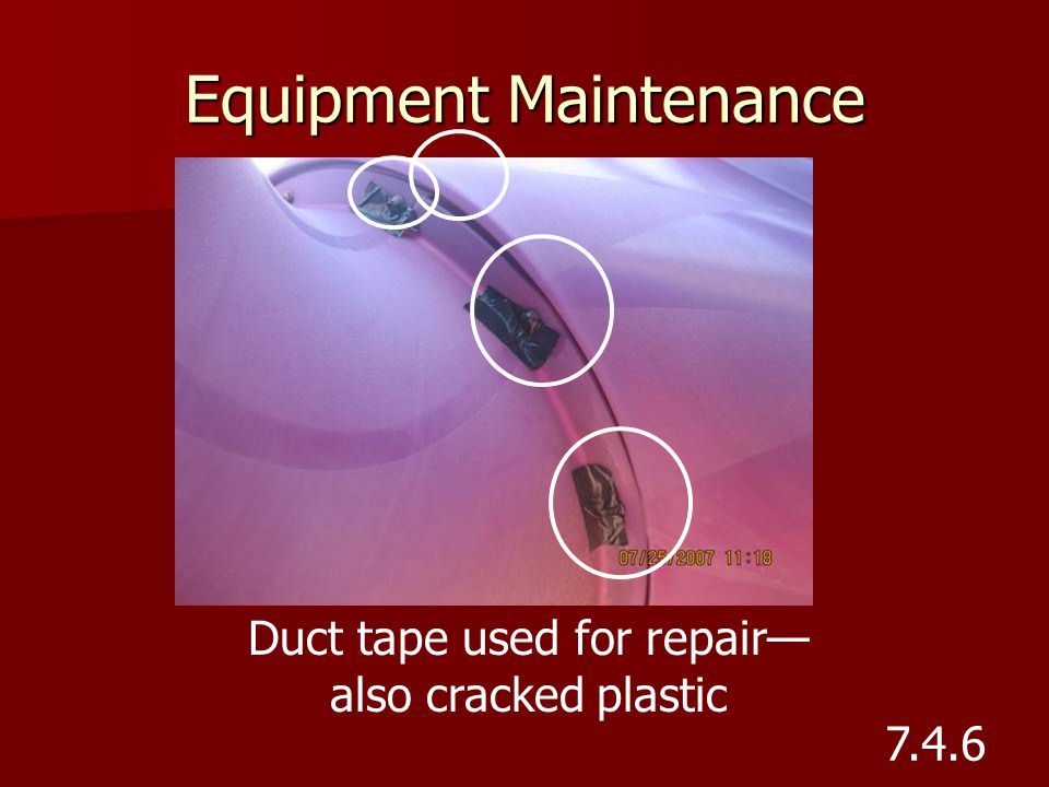 Equipment Maintenance Duct tape used for repair— also cracked plastic 7.4.6