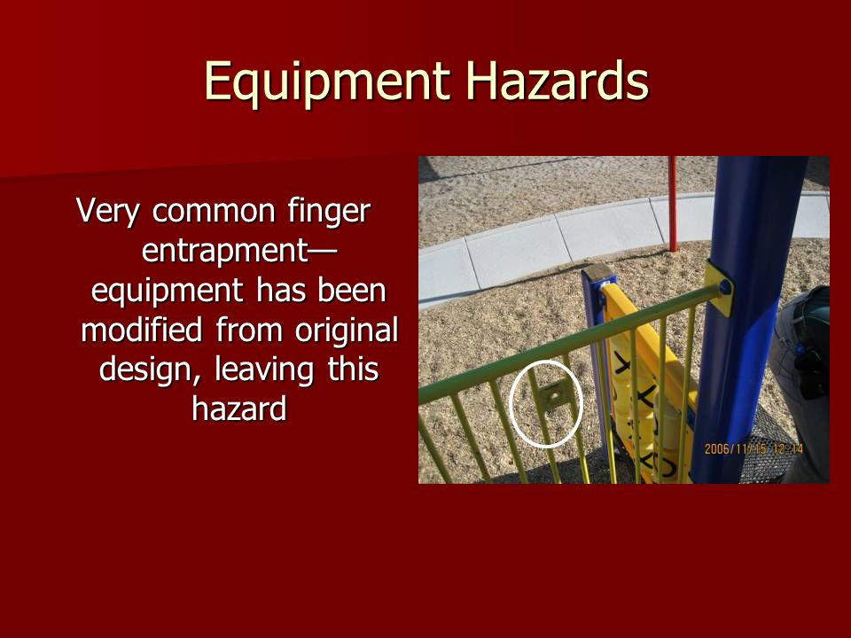 Equipment Hazards Very common finger entrapment— equipment has been modified from original design, leaving this hazard