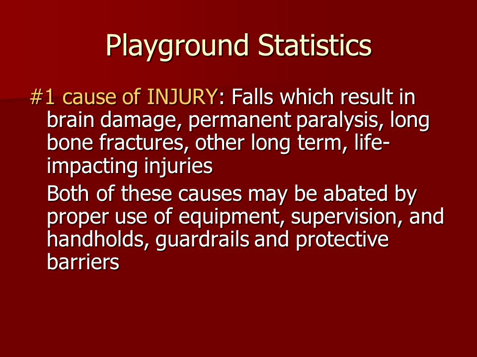 Playground Statistics #1 cause of INJURY: Falls which result in brain damage, permanent paralysis, long bone fractures, other long term, life- impacti