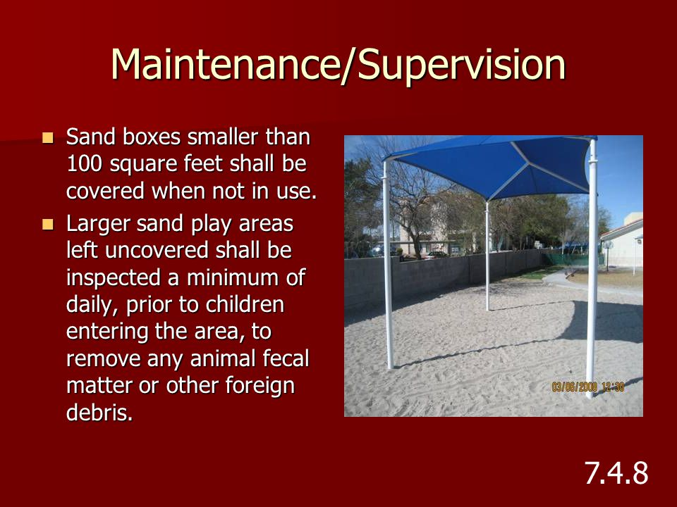 Maintenance/Supervision Sand boxes smaller than 100 square feet shall be covered when not in use. Sand boxes smaller than 100 square feet shall be cov